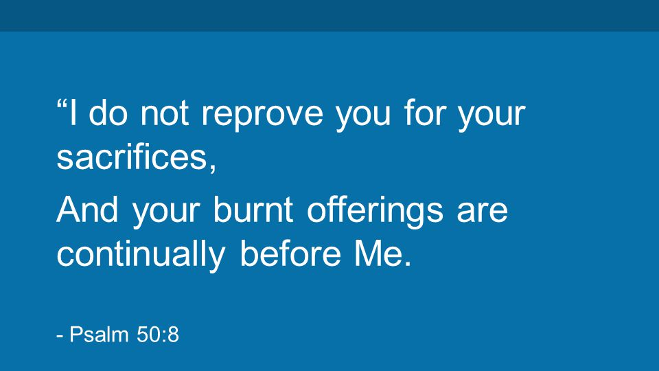 """I do not reprove you for your sacrifices, And your burnt offerings are continually before Me. - Psalm 50:8"
