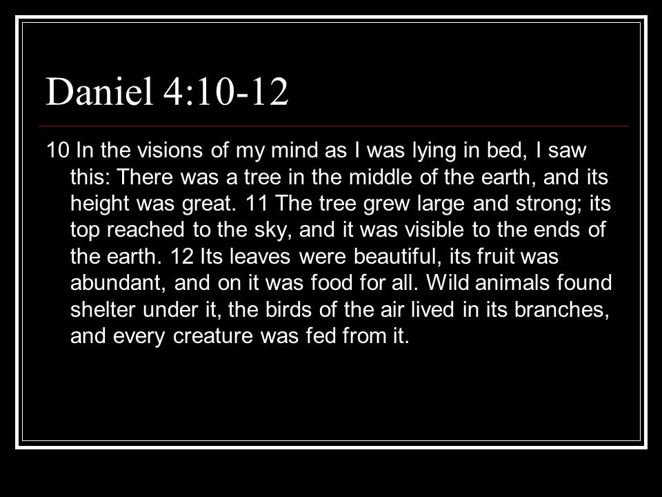 Daniel 4:10-12 10 In the visions of my mind as I was lying in bed, I saw this: There was a tree in the middle of the earth, and its height was great.