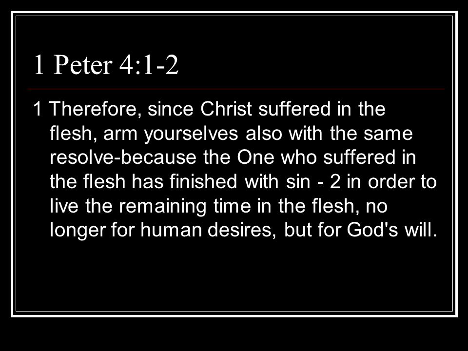 1 Peter 4:1-2 1 Therefore, since Christ suffered in the flesh, arm yourselves also with the same resolve-because the One who suffered in the flesh has