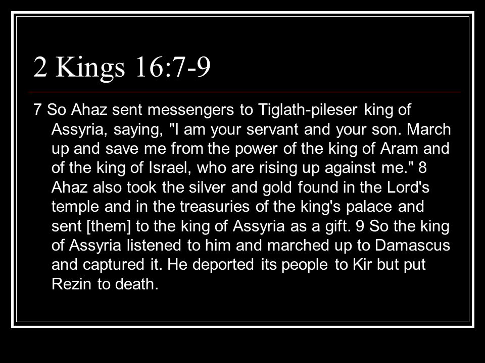 2 Kings 16:7-9 7 So Ahaz sent messengers to Tiglath-pileser king of Assyria, saying,