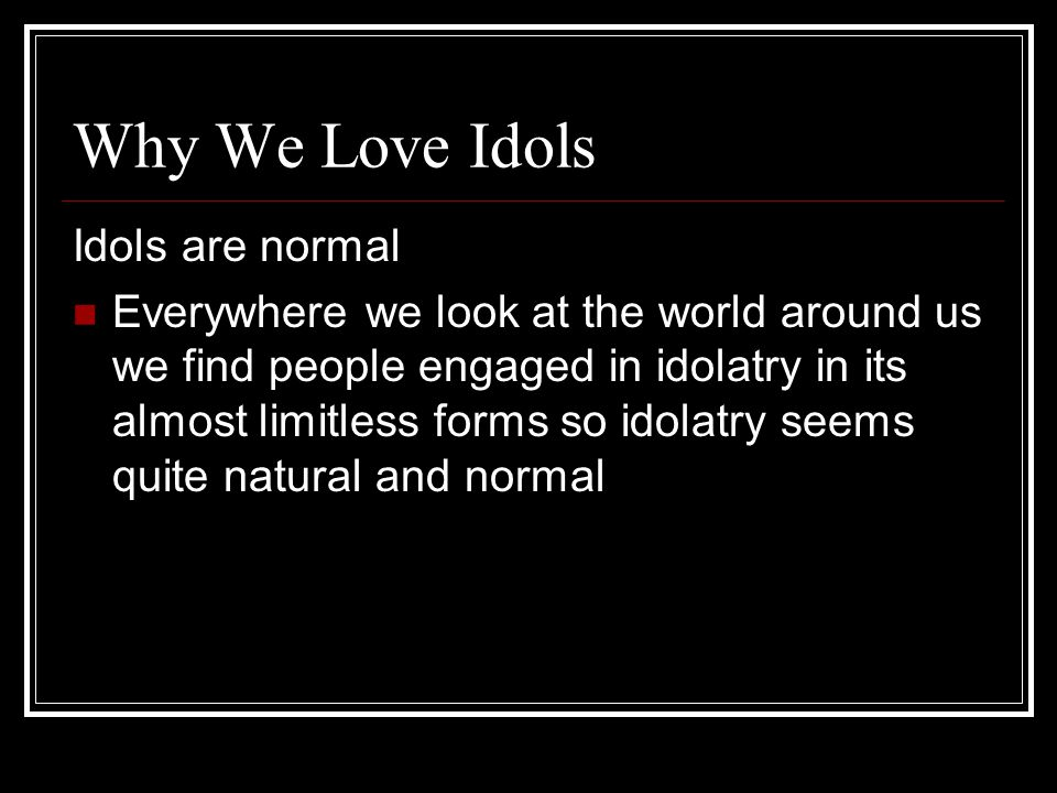 Why We Love Idols Idols are normal Everywhere we look at the world around us we find people engaged in idolatry in its almost limitless forms so idola