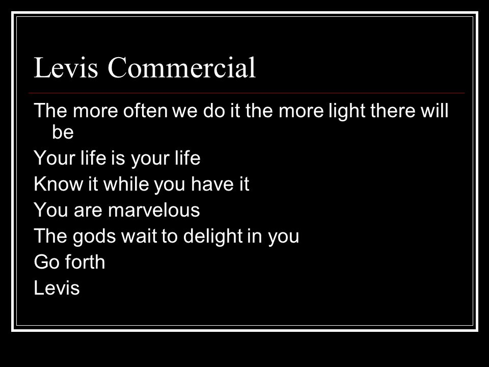 Levis Commercial The more often we do it the more light there will be Your life is your life Know it while you have it You are marvelous The gods wait