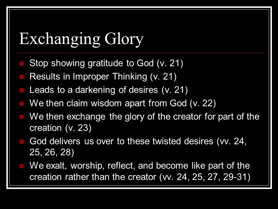 Exchanging Glory Stop showing gratitude to God (v. 21) Results in Improper Thinking (v. 21) Leads to a darkening of desires (v. 21) We then claim wisd