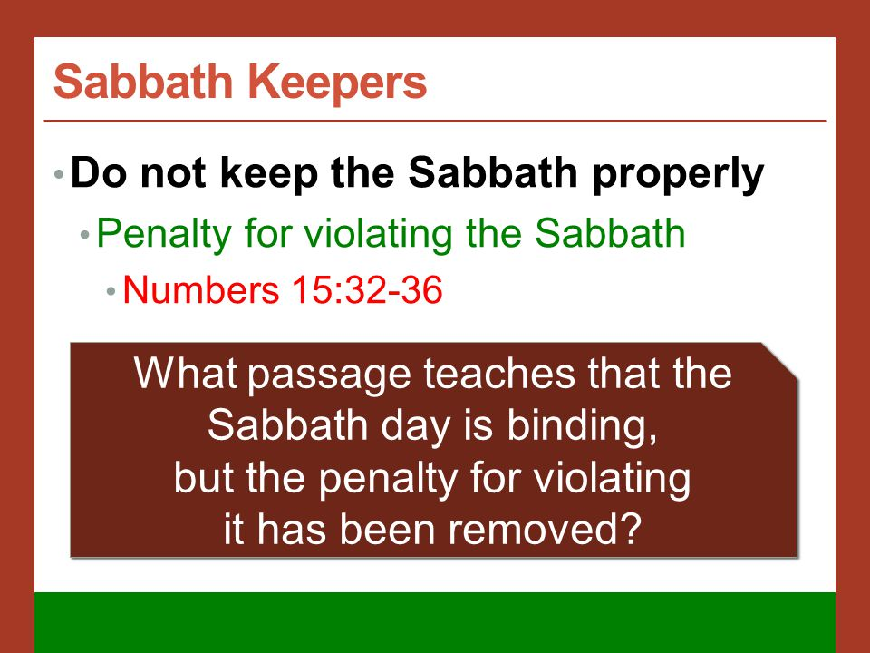 Sabbath Keepers Do not keep the Sabbath properly Penalty for violating the Sabbath Numbers 15:32-36 What passage teaches that the Sabbath day is binding, but the penalty for violating it has been removed