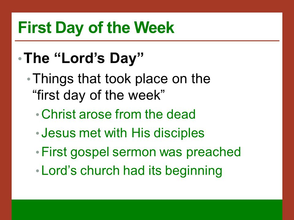 First Day of the Week The Lord's Day Things that took place on the first day of the week Christ arose from the dead Jesus met with His disciples First gospel sermon was preached Lord's church had its beginning