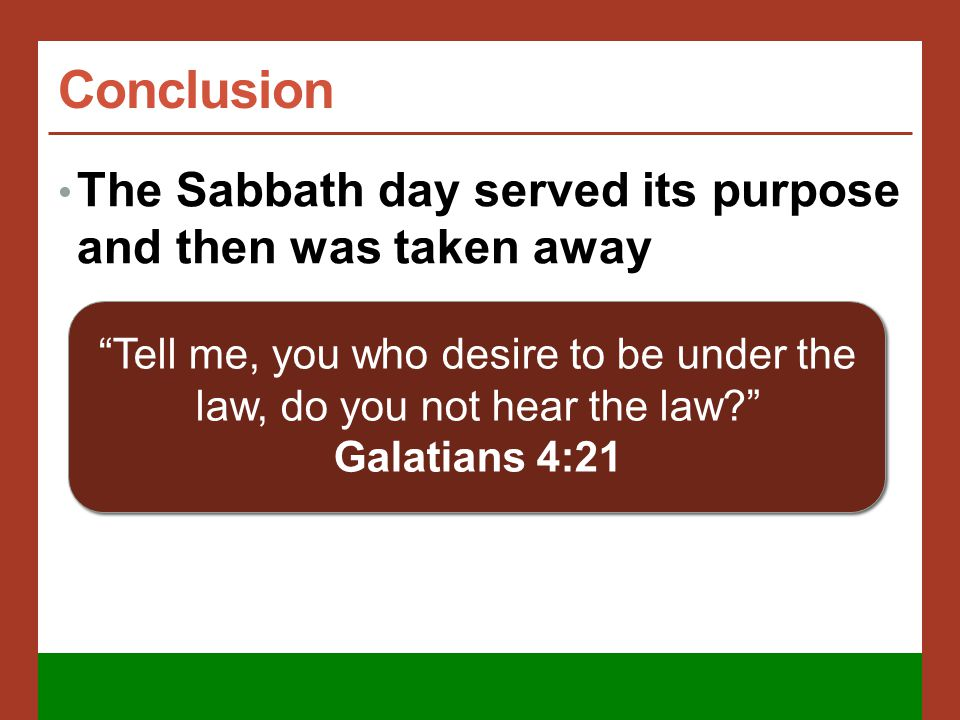 Conclusion The Sabbath day served its purpose and then was taken away Tell me, you who desire to be under the law, do you not hear the law Galatians 4:21