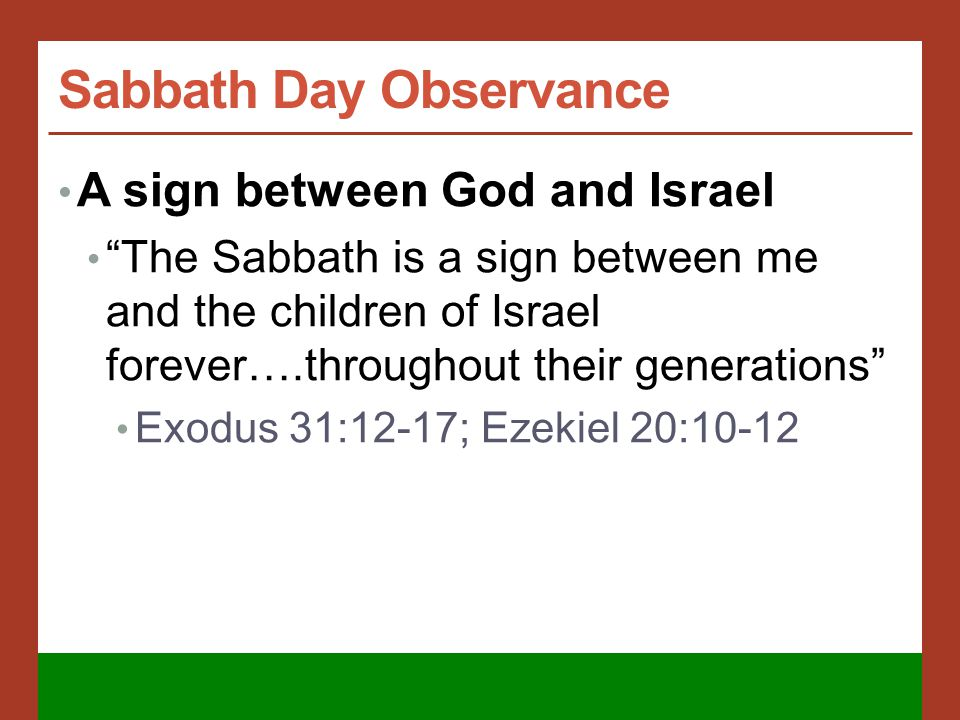 Sabbath Day Observance A sign between God and Israel The Sabbath is a sign between me and the children of Israel forever….throughout their generations Exodus 31:12-17; Ezekiel 20:10-12