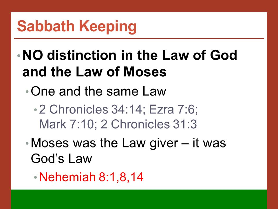 Sabbath Keeping NO distinction in the Law of God and the Law of Moses One and the same Law 2 Chronicles 34:14; Ezra 7:6; Mark 7:10; 2 Chronicles 31:3 Moses was the Law giver – it was God's Law Nehemiah 8:1,8,14