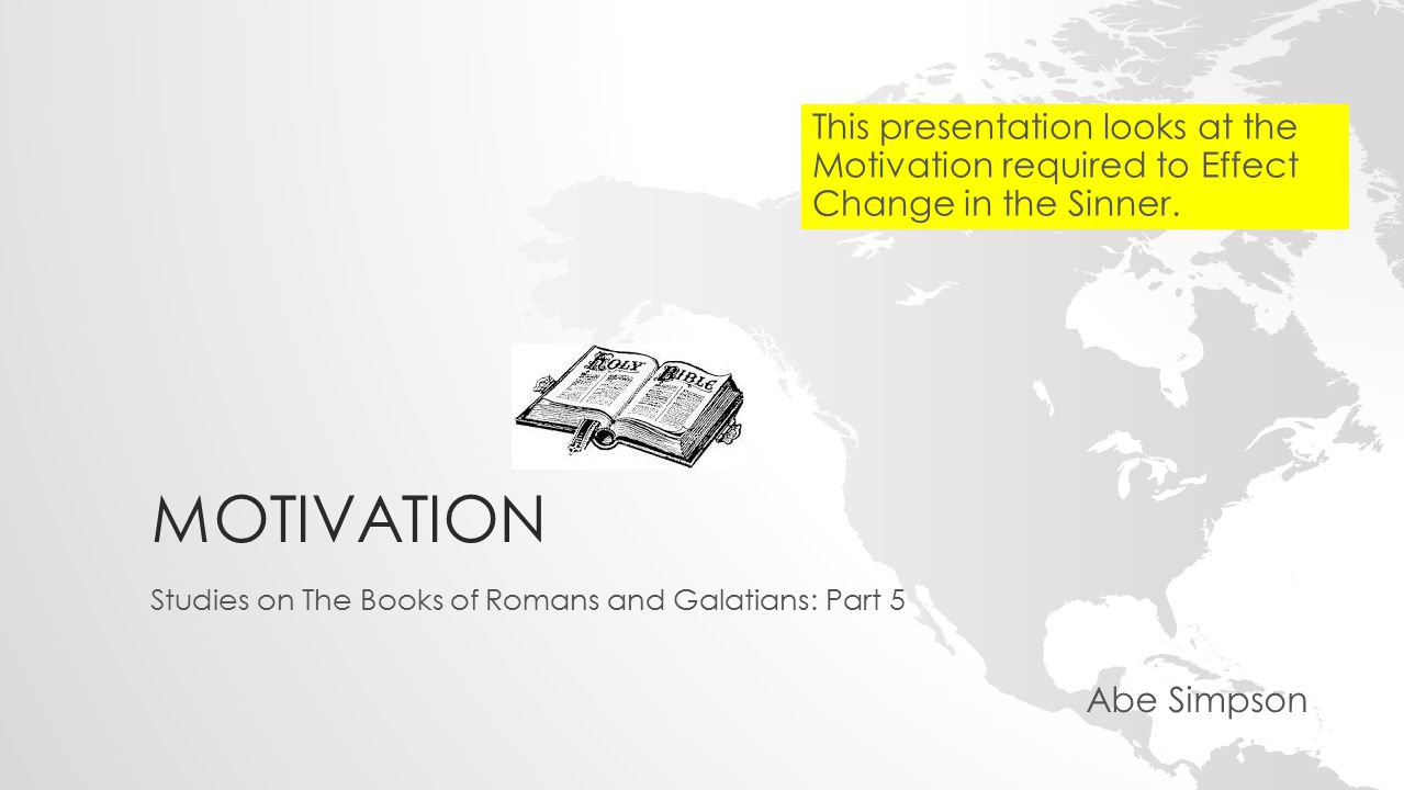 MOTIVATION Studies on The Books of Romans and Galatians: Part 5 Abe Simpson This presentation looks at the Motivation required to Effect Change in the Sinner.