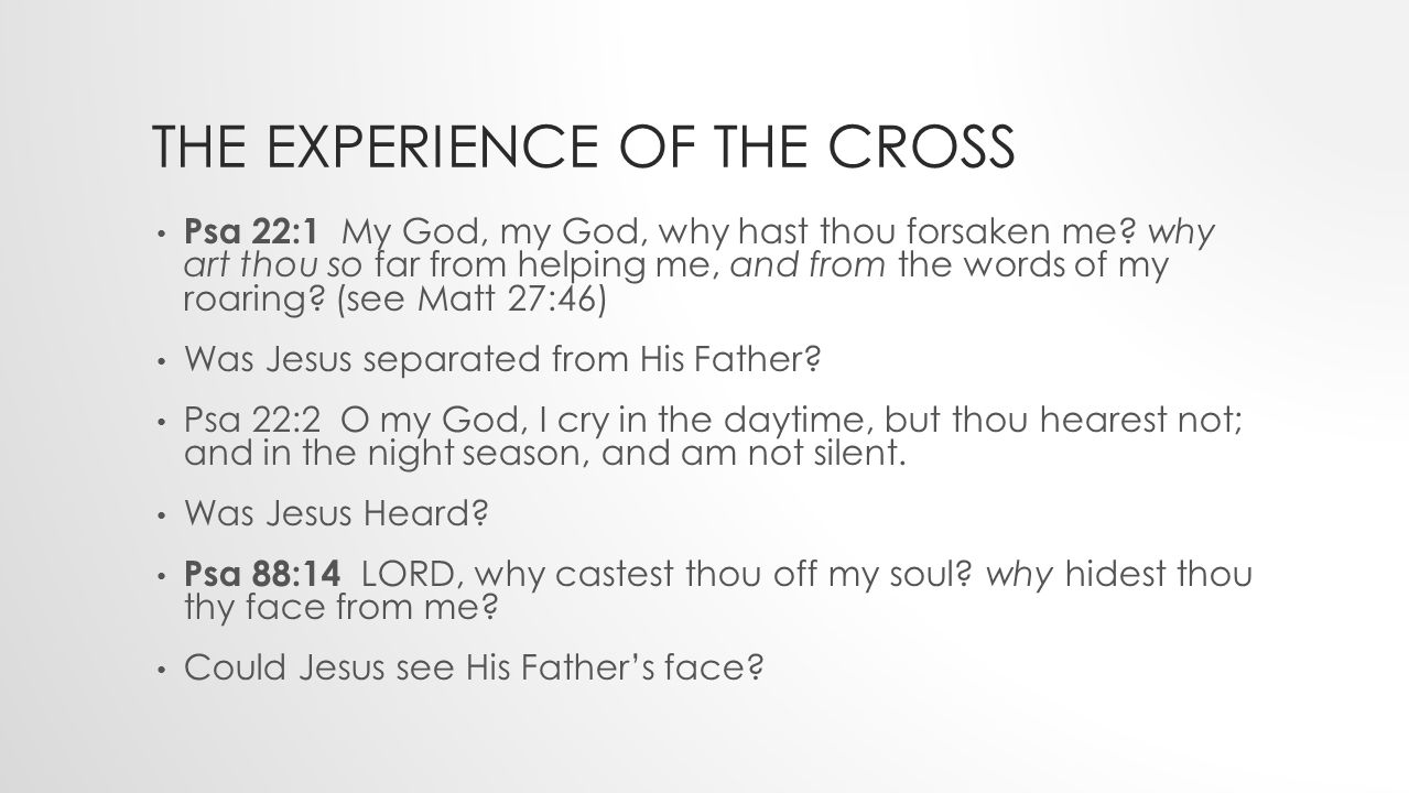 THE EXPERIENCE OF THE CROSS Psa 22:1 My God, my God, why hast thou forsaken me.