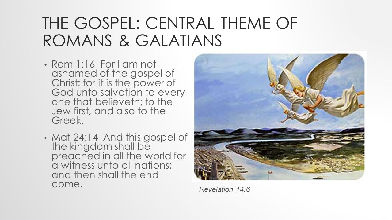 THE GOSPEL: CENTRAL THEME OF ROMANS & GALATIANS Rom 1:16 For I am not ashamed of the gospel of Christ: for it is the power of God unto salvation to every one that believeth; to the Jew first, and also to the Greek.