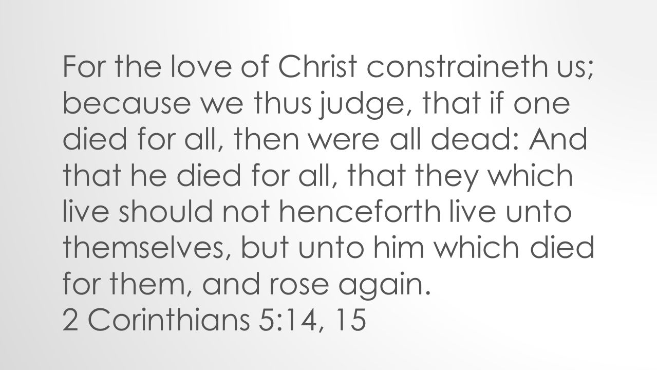 For the love of Christ constraineth us; because we thus judge, that if one died for all, then were all dead: And that he died for all, that they which live should not henceforth live unto themselves, but unto him which died for them, and rose again.