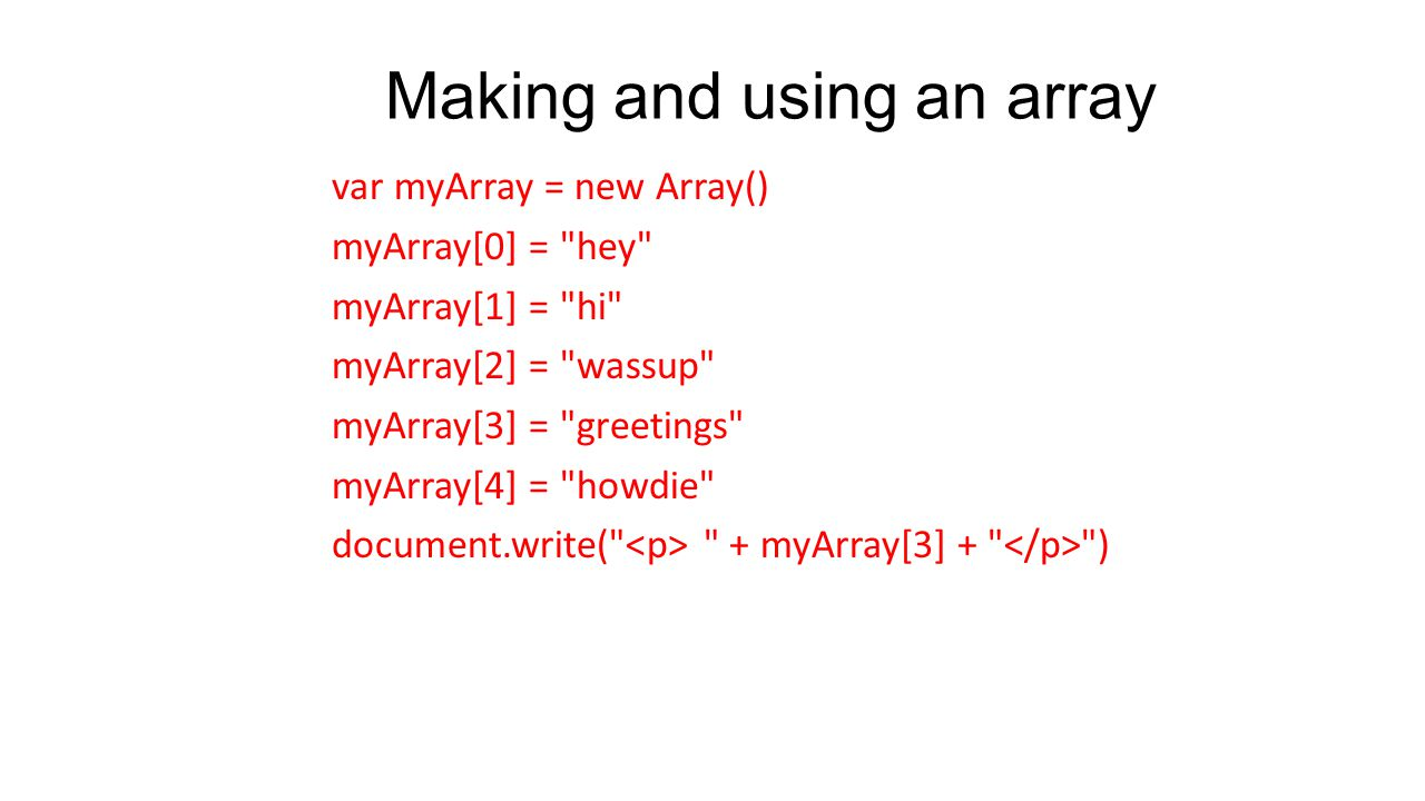 Making and using an array var myArray = new Array() myArray[0] = hey myArray[1] = hi myArray[2] = wassup myArray[3] = greetings myArray[4] = howdie document.write( + myArray[3] + )