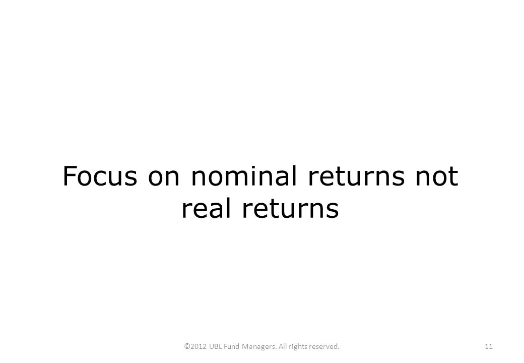©2012 UBL Fund Managers. All rights reserved.11 Focus on nominal returns not real returns