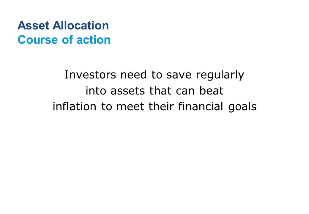 Investors need to save regularly into assets that can beat inflation to meet their financial goals Asset Allocation Course of action