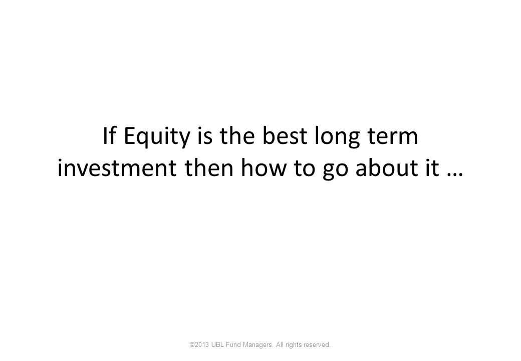 If Equity is the best long term investment then how to go about it … ©2013 UBL Fund Managers.