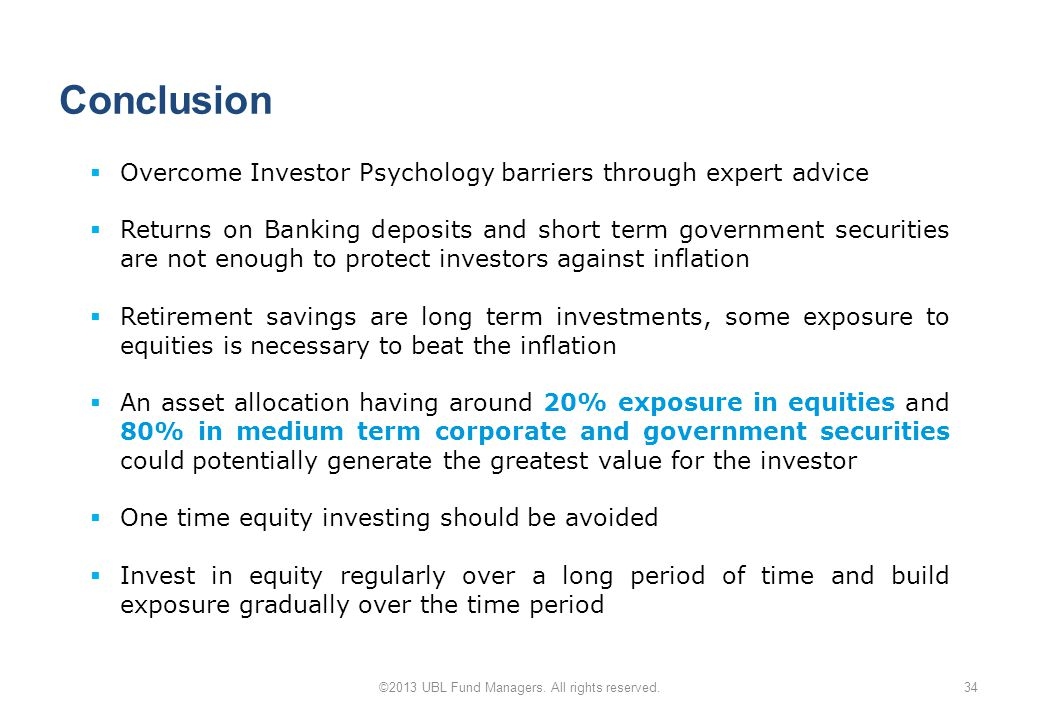 Conclusion 34  Overcome Investor Psychology barriers through expert advice  Returns on Banking deposits and short term government securities are not enough to protect investors against inflation  Retirement savings are long term investments, some exposure to equities is necessary to beat the inflation  An asset allocation having around 20% exposure in equities and 80% in medium term corporate and government securities could potentially generate the greatest value for the investor  One time equity investing should be avoided  Invest in equity regularly over a long period of time and build exposure gradually over the time period ©2013 UBL Fund Managers.