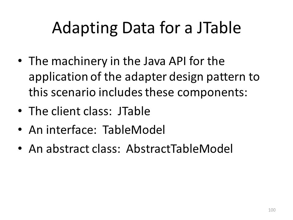 Adapting Data for a JTable The machinery in the Java API for the application of the adapter design pattern to this scenario includes these components: The client class: JTable An interface: TableModel An abstract class: AbstractTableModel 100