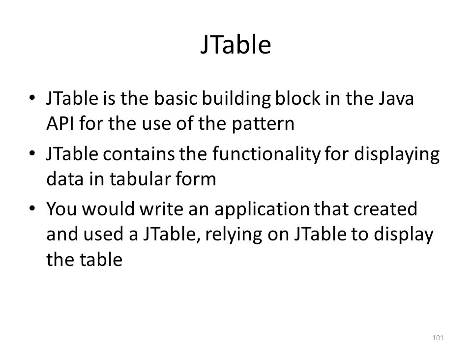 JTable JTable is the basic building block in the Java API for the use of the pattern JTable contains the functionality for displaying data in tabular