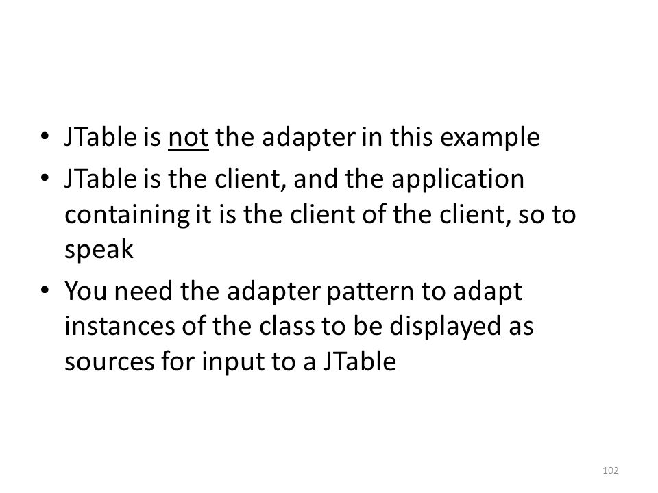JTable is not the adapter in this example JTable is the client, and the application containing it is the client of the client, so to speak You need the adapter pattern to adapt instances of the class to be displayed as sources for input to a JTable 102