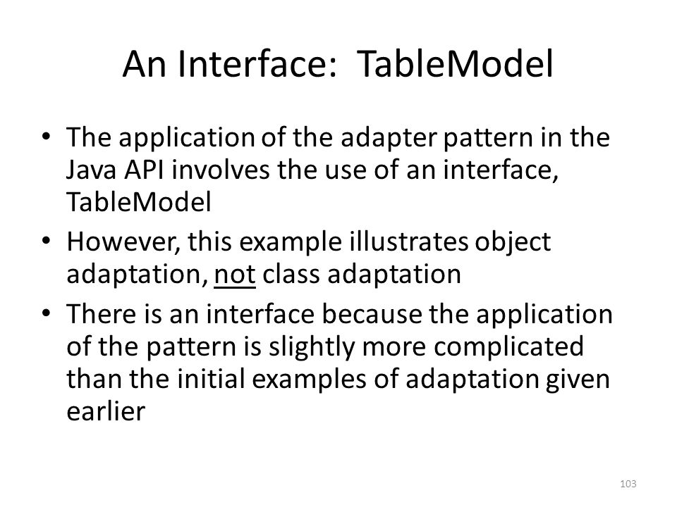 An Interface: TableModel The application of the adapter pattern in the Java API involves the use of an interface, TableModel However, this example illustrates object adaptation, not class adaptation There is an interface because the application of the pattern is slightly more complicated than the initial examples of adaptation given earlier 103