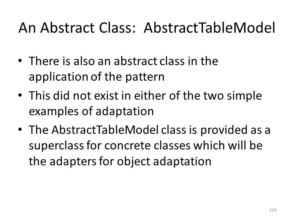 An Abstract Class: AbstractTableModel There is also an abstract class in the application of the pattern This did not exist in either of the two simple examples of adaptation The AbstractTableModel class is provided as a superclass for concrete classes which will be the adapters for object adaptation 104