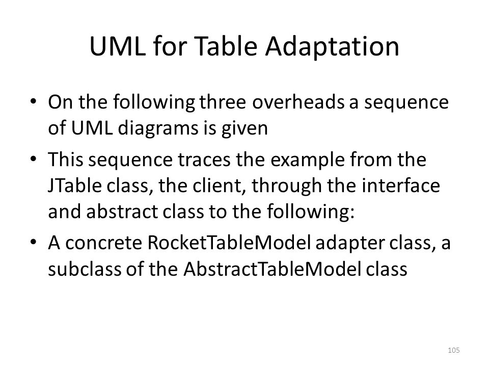 UML for Table Adaptation On the following three overheads a sequence of UML diagrams is given This sequence traces the example from the JTable class, the client, through the interface and abstract class to the following: A concrete RocketTableModel adapter class, a subclass of the AbstractTableModel class 105