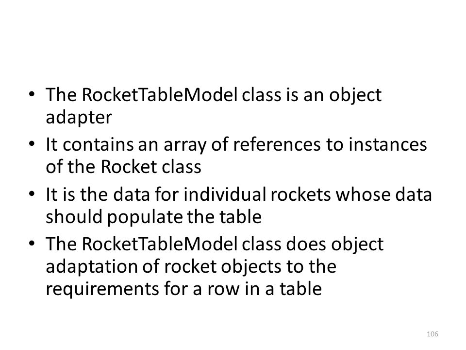 The RocketTableModel class is an object adapter It contains an array of references to instances of the Rocket class It is the data for individual rock