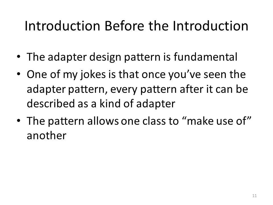 Introduction Before the Introduction The adapter design pattern is fundamental One of my jokes is that once you've seen the adapter pattern, every pattern after it can be described as a kind of adapter The pattern allows one class to make use of another 11
