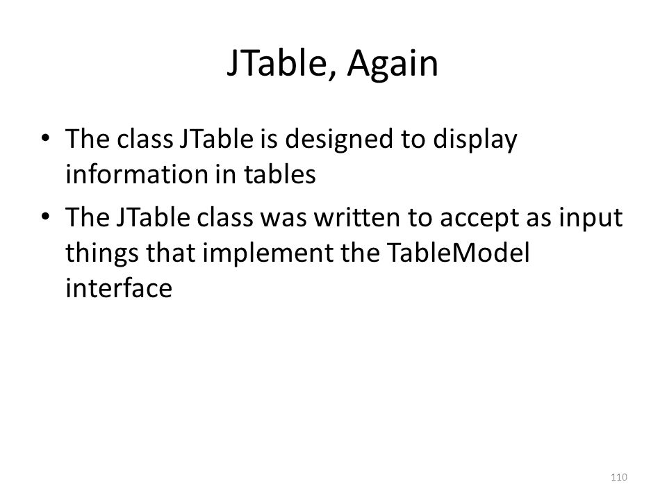 JTable, Again The class JTable is designed to display information in tables The JTable class was written to accept as input things that implement the TableModel interface 110