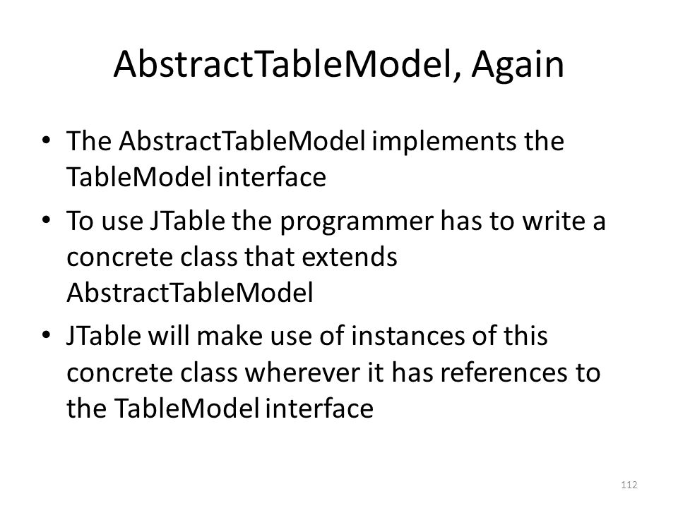 AbstractTableModel, Again The AbstractTableModel implements the TableModel interface To use JTable the programmer has to write a concrete class that extends AbstractTableModel JTable will make use of instances of this concrete class wherever it has references to the TableModel interface 112