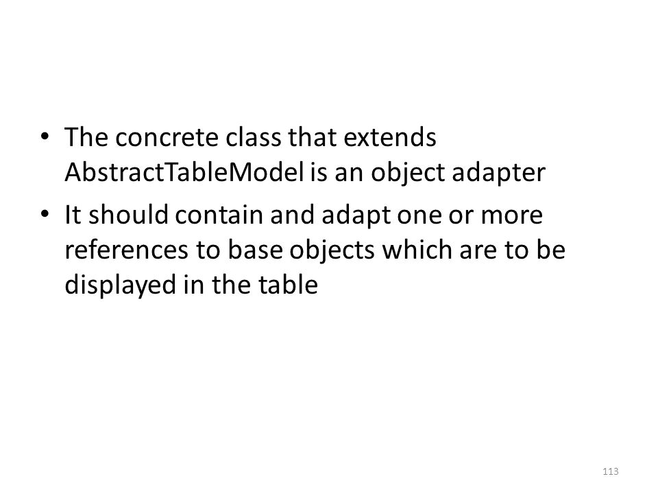 The concrete class that extends AbstractTableModel is an object adapter It should contain and adapt one or more references to base objects which are to be displayed in the table 113