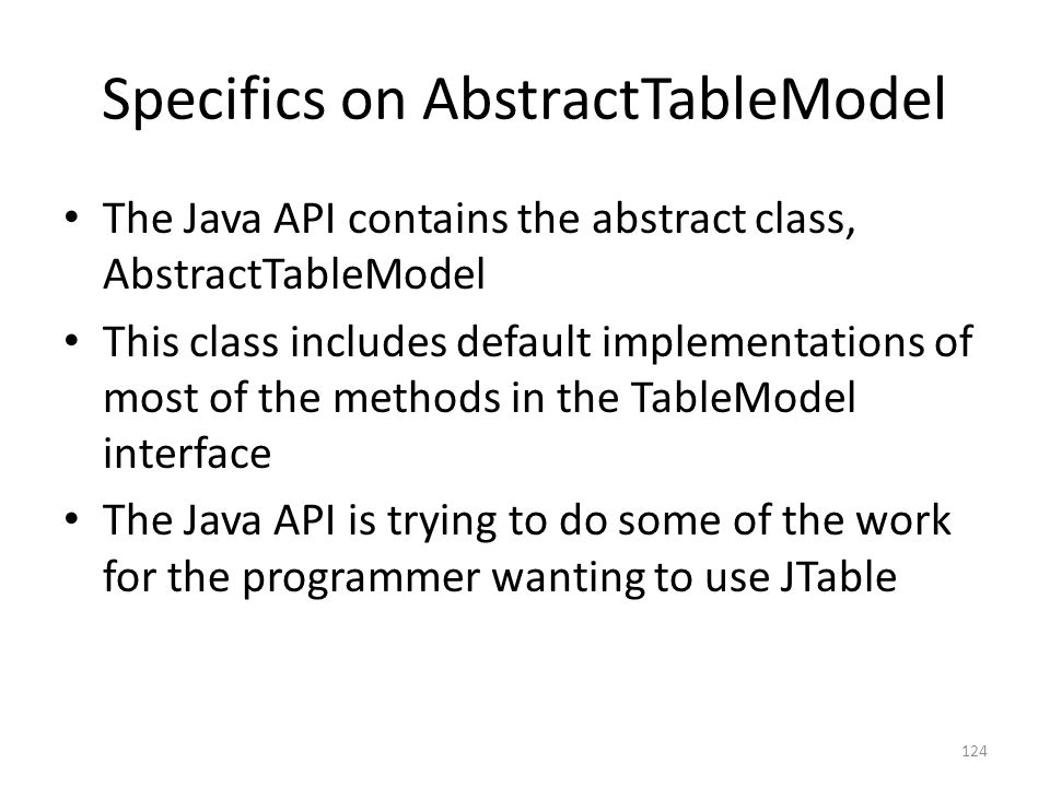 Specifics on AbstractTableModel The Java API contains the abstract class, AbstractTableModel This class includes default implementations of most of the methods in the TableModel interface The Java API is trying to do some of the work for the programmer wanting to use JTable 124