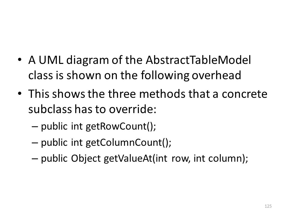 A UML diagram of the AbstractTableModel class is shown on the following overhead This shows the three methods that a concrete subclass has to override