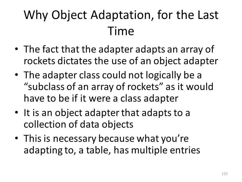 Why Object Adaptation, for the Last Time The fact that the adapter adapts an array of rockets dictates the use of an object adapter The adapter class could not logically be a subclass of an array of rockets as it would have to be if it were a class adapter It is an object adapter that adapts to a collection of data objects This is necessary because what you're adapting to, a table, has multiple entries 133
