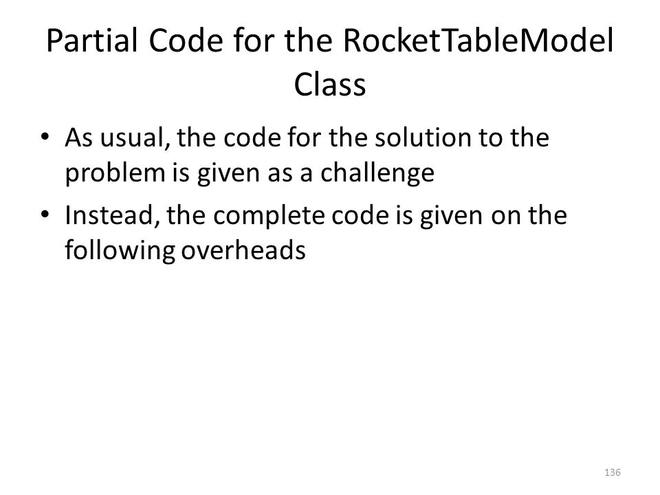 Partial Code for the RocketTableModel Class As usual, the code for the solution to the problem is given as a challenge Instead, the complete code is given on the following overheads 136