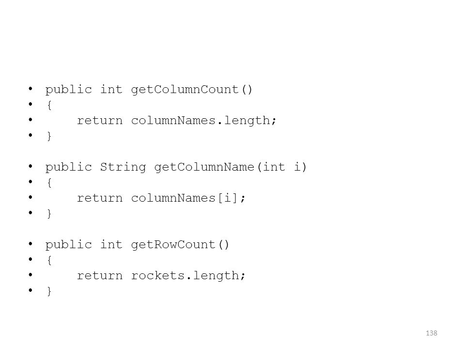 public int getColumnCount() { return columnNames.length; } public String getColumnName(int i) { return columnNames[i]; } public int getRowCount() { return rockets.length; } 138