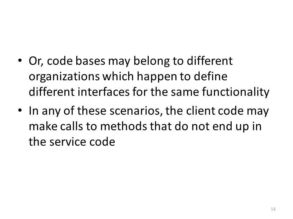 Or, code bases may belong to different organizations which happen to define different interfaces for the same functionality In any of these scenarios, the client code may make calls to methods that do not end up in the service code 14