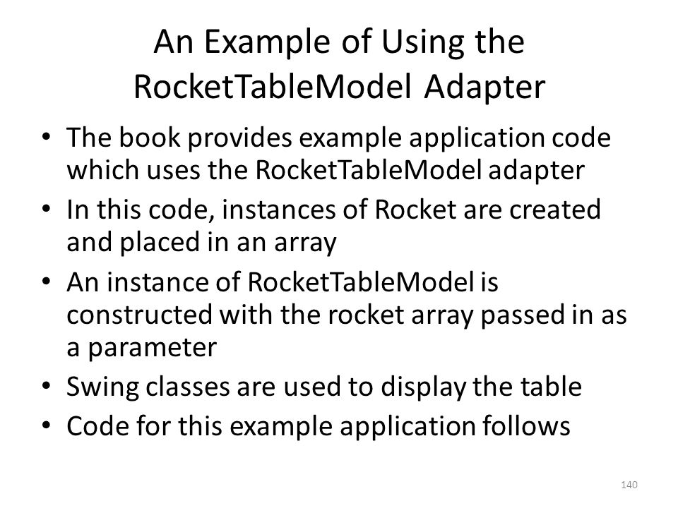 An Example of Using the RocketTableModel Adapter The book provides example application code which uses the RocketTableModel adapter In this code, instances of Rocket are created and placed in an array An instance of RocketTableModel is constructed with the rocket array passed in as a parameter Swing classes are used to display the table Code for this example application follows 140
