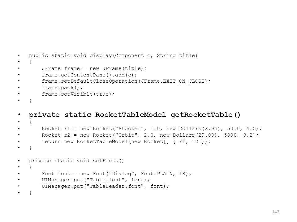 public static void display(Component c, String title) { JFrame frame = new JFrame(title); frame.getContentPane().add(c); frame.setDefaultCloseOperation(JFrame.EXIT_ON_CLOSE); frame.pack(); frame.setVisible(true); } private static RocketTableModel getRocketTable() { Rocket r1 = new Rocket( Shooter , 1.0, new Dollars(3.95), 50.0, 4.5); Rocket r2 = new Rocket( Orbit , 2.0, new Dollars(29.03), 5000, 3.2); return new RocketTableModel(new Rocket[] { r1, r2 }); } private static void setFonts() { Font font = new Font( Dialog , Font.PLAIN, 18); UIManager.put( Table.font , font); UIManager.put( TableHeader.font , font); } 142