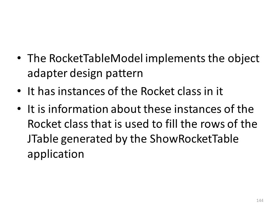 The RocketTableModel implements the object adapter design pattern It has instances of the Rocket class in it It is information about these instances of the Rocket class that is used to fill the rows of the JTable generated by the ShowRocketTable application 144