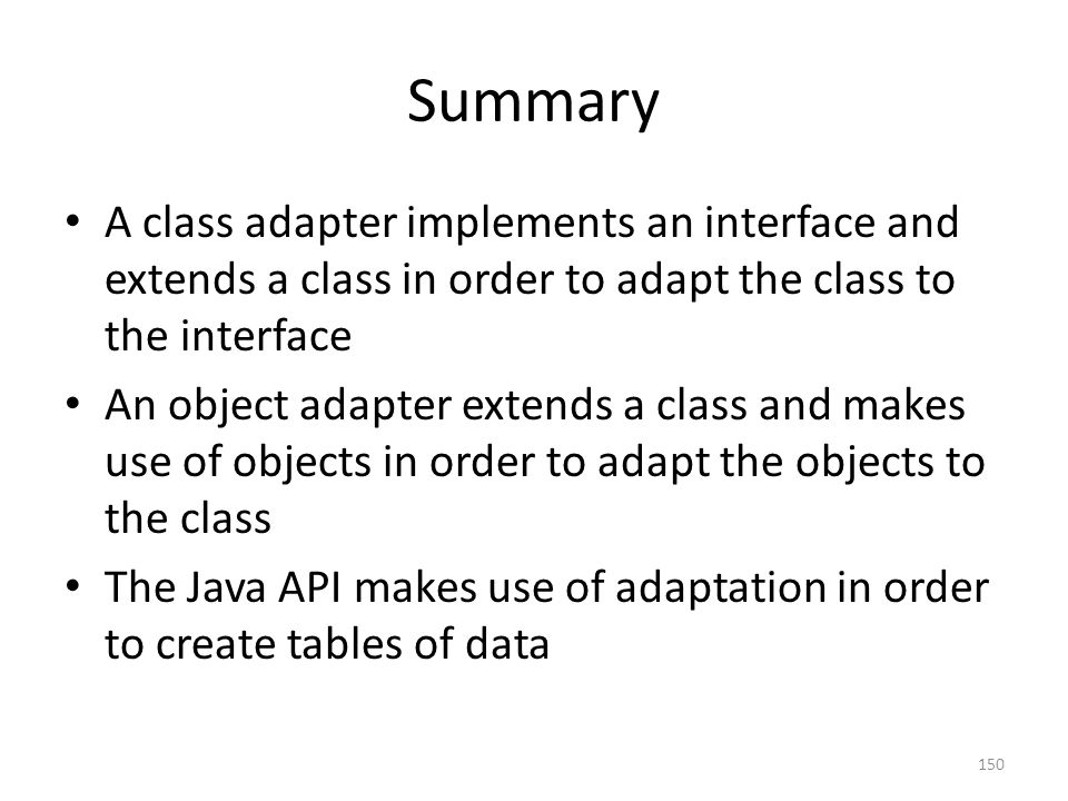 Summary A class adapter implements an interface and extends a class in order to adapt the class to the interface An object adapter extends a class and makes use of objects in order to adapt the objects to the class The Java API makes use of adaptation in order to create tables of data 150