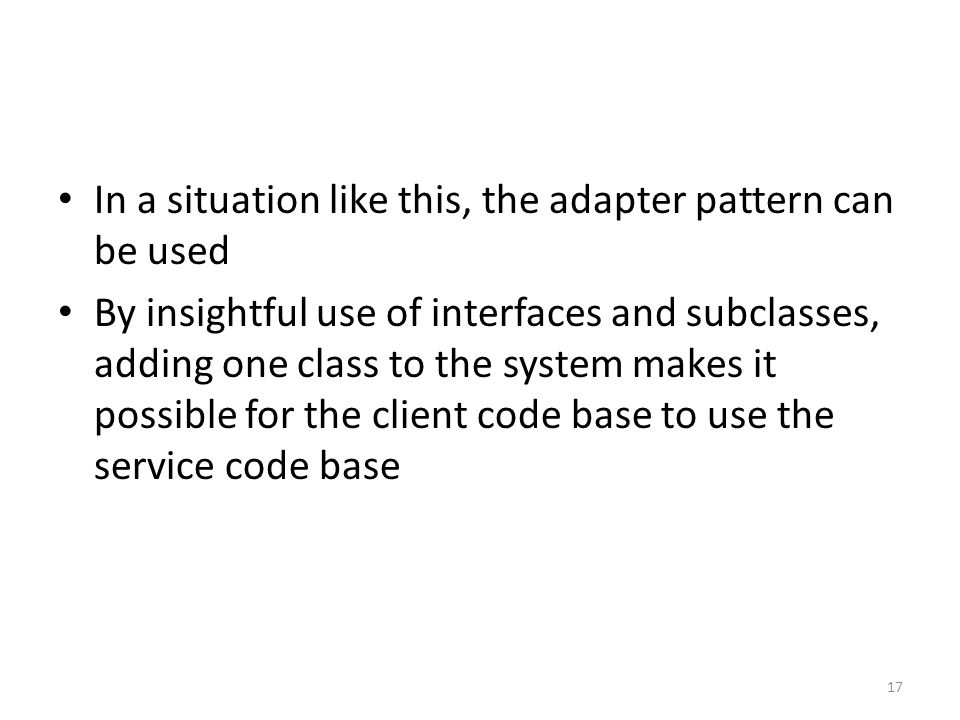 In a situation like this, the adapter pattern can be used By insightful use of interfaces and subclasses, adding one class to the system makes it possible for the client code base to use the service code base 17