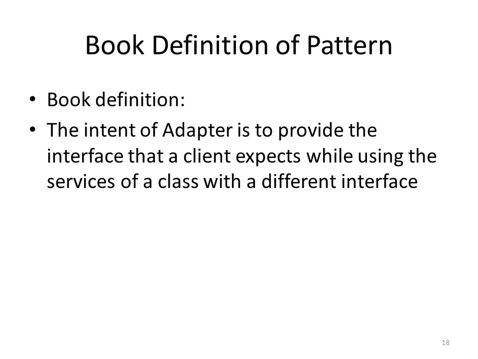 Book Definition of Pattern Book definition: The intent of Adapter is to provide the interface that a client expects while using the services of a clas