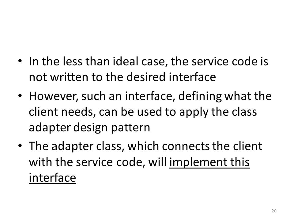 In the less than ideal case, the service code is not written to the desired interface However, such an interface, defining what the client needs, can