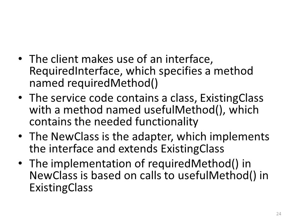 The client makes use of an interface, RequiredInterface, which specifies a method named requiredMethod() The service code contains a class, ExistingClass with a method named usefulMethod(), which contains the needed functionality The NewClass is the adapter, which implements the interface and extends ExistingClass The implementation of requiredMethod() in NewClass is based on calls to usefulMethod() in ExistingClass 24