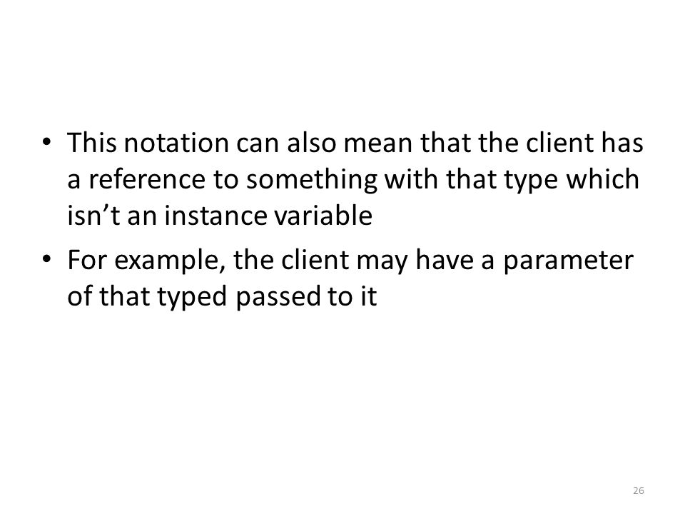 This notation can also mean that the client has a reference to something with that type which isn't an instance variable For example, the client may have a parameter of that typed passed to it 26
