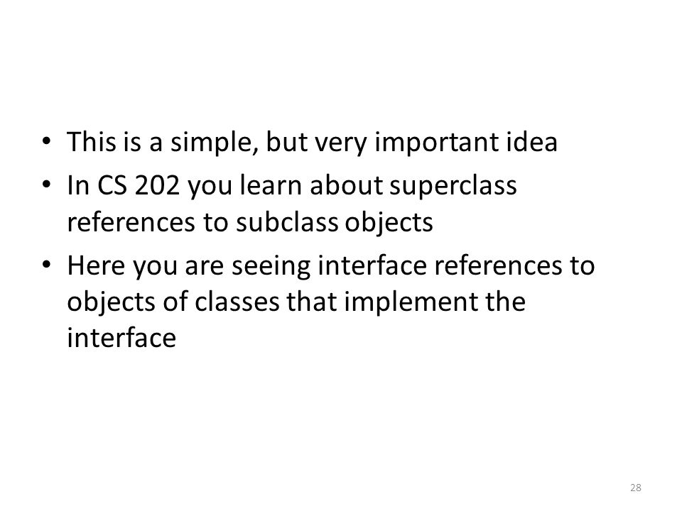 This is a simple, but very important idea In CS 202 you learn about superclass references to subclass objects Here you are seeing interface references to objects of classes that implement the interface 28