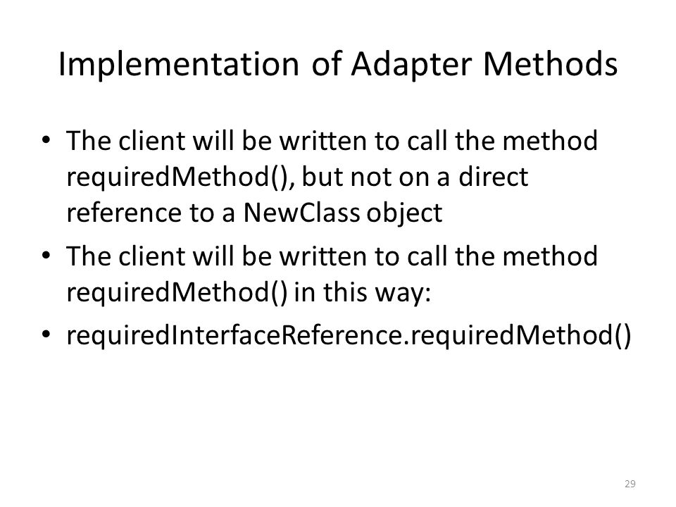 Implementation of Adapter Methods The client will be written to call the method requiredMethod(), but not on a direct reference to a NewClass object T