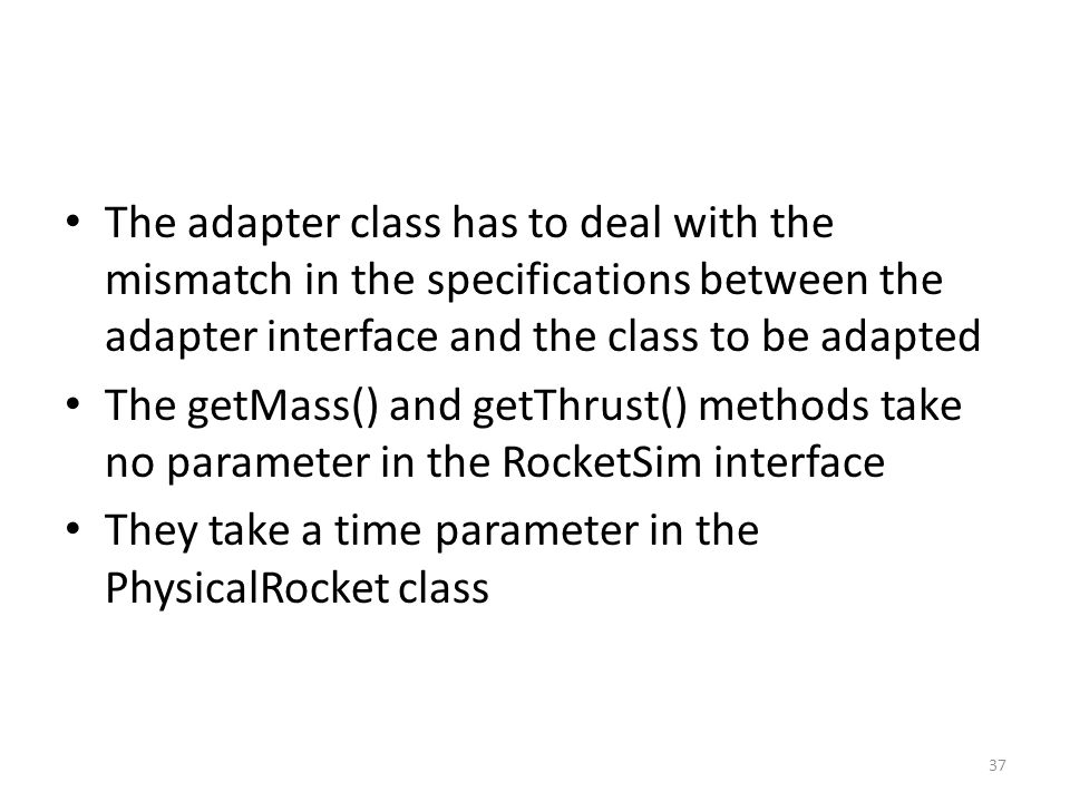 The adapter class has to deal with the mismatch in the specifications between the adapter interface and the class to be adapted The getMass() and getThrust() methods take no parameter in the RocketSim interface They take a time parameter in the PhysicalRocket class 37
